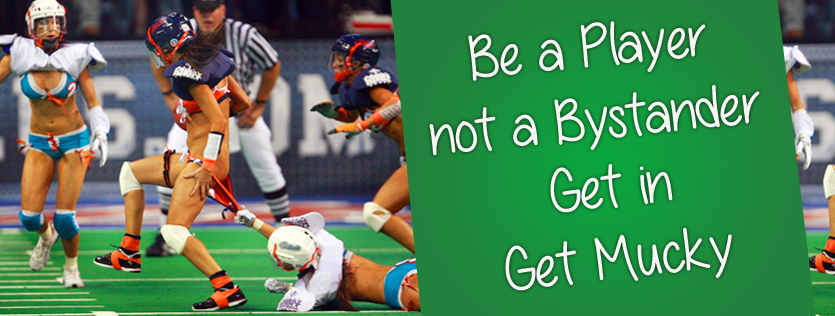 Be a Player not a Bystander. Get in. Get Mucky