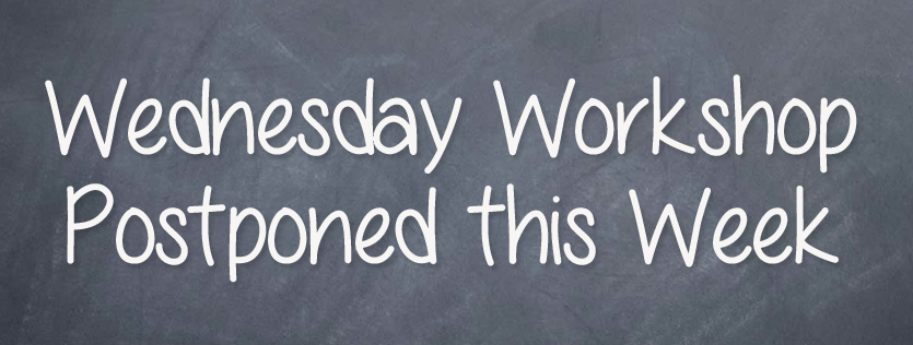 Wednesday Workshop Postponed This Week