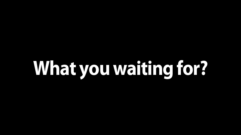 what-you-waiting-for